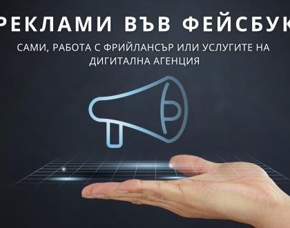 РЕКЛАМИ ВЪВ ФЕЙСБУК: Сами, работа с фрийлансър или услугите на дигитална агенция